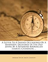 A Letter to a Friend: Occasioned by a Rhapsody, Delivered in the Old Jewry, by a Reverend Bookseller [Samuel Chandler] ...