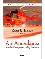 Air Ambulance: Industry Changes & Safety Concerns (Health Care Issues, Costs and Access)