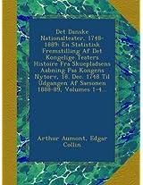 Det Danske Nationalteater, 1748-1889: En Statistisk Fremstilling Af Det Kongelige Teaters Histoire Fra Skuepladsens Aabning Paa Kongens Nytorv, 18. ... Udgangen Af Saesonen 1888-89, Volumes 1-4...