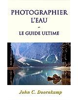 PHOTOGRAPHIER L'EAU: le guide ultime (GUIDES POPULAIRE POUR LA PHOTOGRAPHIE GRAND t. 6) (French Edition)