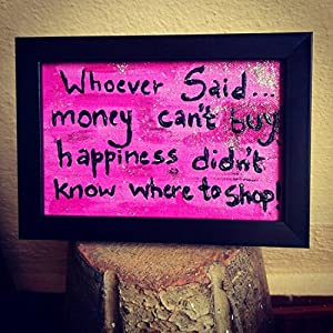 ART BEAT WHOEVER SAID MONEY CANT BUY HAPPINESS DIDNT KNOW WHERE TO SHOP