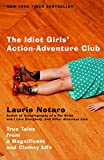 The Idiot Girls\' Action-Adventure Club: True Tales from a Magnificent and Clumsy Life