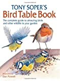 Tony Soper\'s Bird Table Book: The Complete Guide to Attracting Birds and Other Wildlife to Your Garden