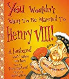 You Wouldn't Want to Be Married to Henry VIII (You Wouldn't Want to Be...)