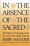 View In the Absence of the Sacred: The Failure of Technology and the Survival of the Indian Nations by Jerry Mander product details at Amazon