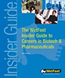 The WetFeet Insider Guide to Careers in Biotech and Pharmaceuticals