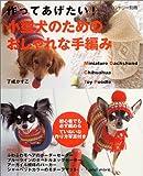 作ってあげたい!小型犬のためのおしゃれな手編み―Miniature dachshund chihuahua toy poodle