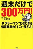 週末だけで300万円!―サラリーマンでもできる情報起業の「すごい稼ぎ方」