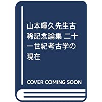 山本暉久先生古稀記念論集 二十一世紀考古学の現在