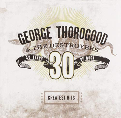 George Thorogood & The Destroyers - 30 Years of Rock - The Greatest Hits - Zortam Music