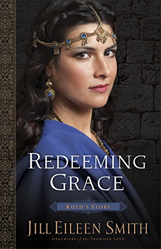 Redeeming Grace (Daughters of the Promised Land Book #3): Ruth's Story Jill Eileen Smith