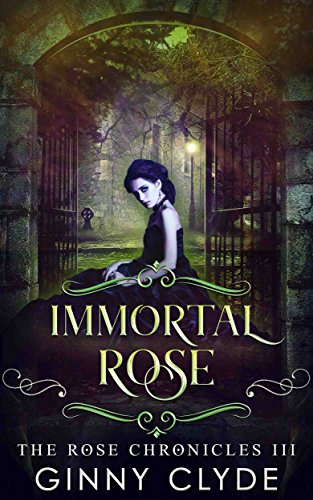 Immortal Rose: A Gothic Paranormal Romance (The Rose Chronicles Book 3) Ginny Clyde