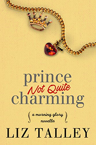 Prince Not Quite Charming: A Morning Glory Novella Liz Talley