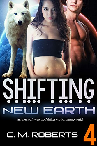 Shifting New Earth Episode 4: A Scifi Alien Werewolf Shifter Serial Romance C. M. Roberts