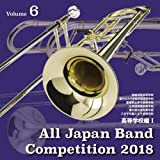 全日本吹奏楽コンクール2018 高等学校編I<Vol.6>