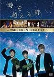 時を超える絆~TSUKEMEN 10年のキセキ~ [DVD]